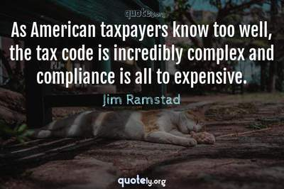 Photo Quote of As American taxpayers know too well, the tax code is incredibly complex and compliance is all to expensive.