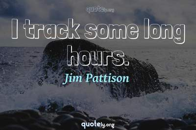 Photo Quote of I track some long hours.