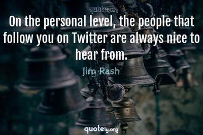 Photo Quote of On the personal level, the people that follow you on Twitter are always nice to hear from.