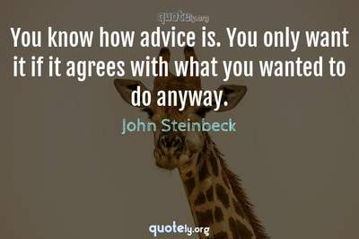 Photo Quote of You know how advice is. You only want it if it agrees with what you wanted to do anyway.