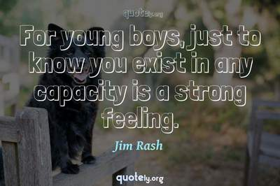 Photo Quote of For young boys, just to know you exist in any capacity is a strong feeling.
