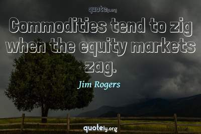 Photo Quote of Commodities tend to zig when the equity markets zag.