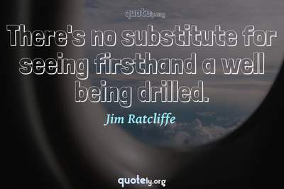 Photo Quote of There's no substitute for seeing firsthand a well being drilled.