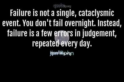 Photo Quote of Failure is not a single, cataclysmic event. You don't fail overnight. Instead, failure is a few errors in judgement, repeated every day.