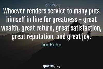 Photo Quote of Whoever renders service to many puts himself in line for greatness - great wealth, great return, great satisfaction, great reputation, and great joy.