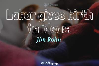 Photo Quote of Labor gives birth to ideas.
