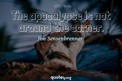 Photo Quote of The apocalypse is not around the corner.