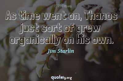 Photo Quote of As time went on, Thanos just sort of grew organically on his own.