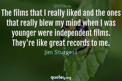 Photo Quote of The films that I really liked and the ones that really blew my mind when I was younger were independent films. They're like great records to me.