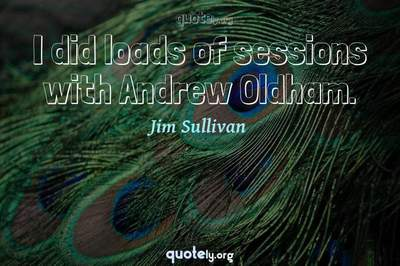 Photo Quote of I did loads of sessions with Andrew Oldham.