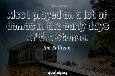 Photo Quote of Also I played on a lot of demos in the early days of the Stones.