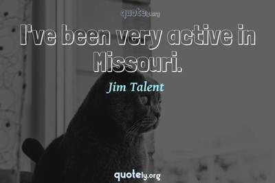 Photo Quote of I've been very active in Missouri.