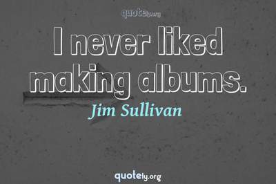 Photo Quote of I never liked making albums.