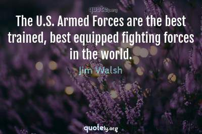 Photo Quote of The U.S. Armed Forces are the best trained, best equipped fighting forces in the world.