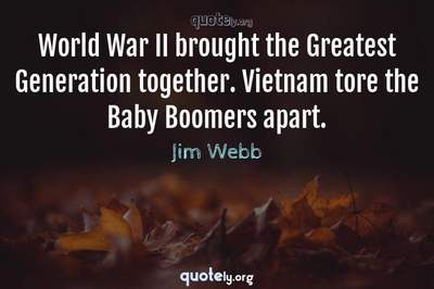 Photo Quote of World War II brought the Greatest Generation together. Vietnam tore the Baby Boomers apart.