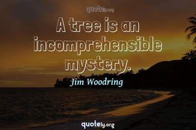 Photo Quote of A tree is an incomprehensible mystery.