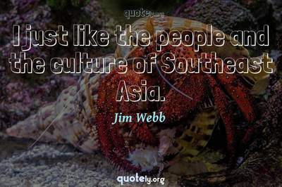 Photo Quote of I just like the people and the culture of Southeast Asia.