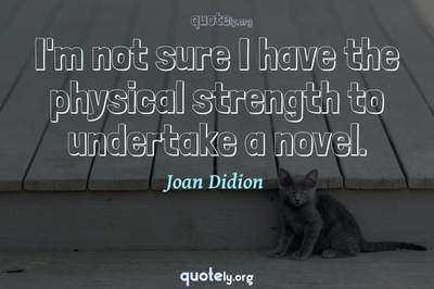 Photo Quote of I'm not sure I have the physical strength to undertake a novel.