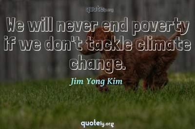 Photo Quote of We will never end poverty if we don't tackle climate change.