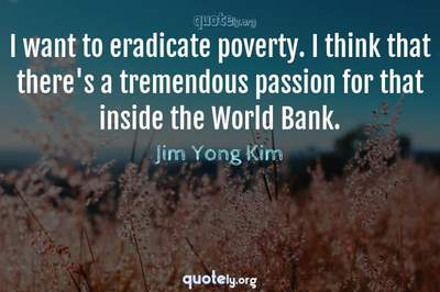 Photo Quote of I want to eradicate poverty. I think that there's a tremendous passion for that inside the World Bank.