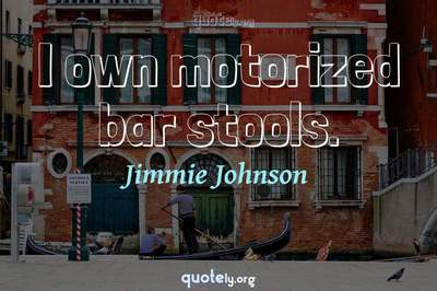 Photo Quote of I own motorized bar stools.