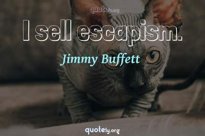 Photo Quote of I sell escapism.