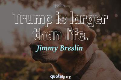 Photo Quote of Trump is larger than life.