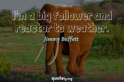 Photo Quote of I'm a big follower and reactor to weather.