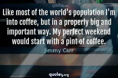 Photo Quote of Like most of the world's population I'm into coffee, but in a properly big and important way. My perfect weekend would start with a pint of coffee.