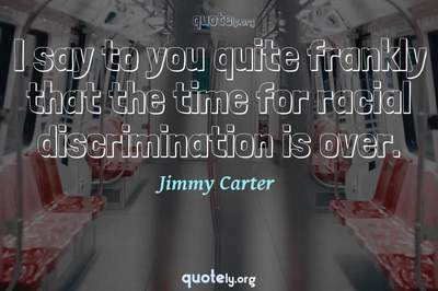 Photo Quote of I say to you quite frankly that the time for racial discrimination is over.