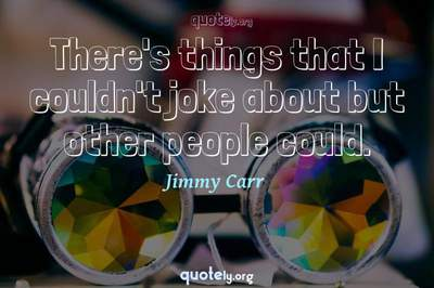 Photo Quote of There's things that I couldn't joke about but other people could.