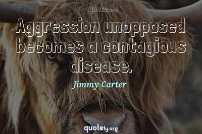 Photo Quote of Aggression unopposed becomes a contagious disease.
