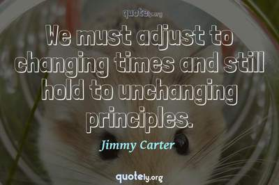 Photo Quote of We must adjust to changing times and still hold to unchanging principles.