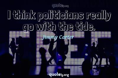 Photo Quote of I think politicians really go with the tide.