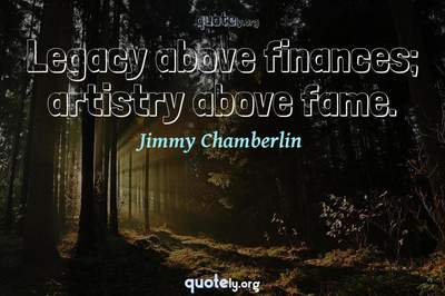 Photo Quote of Legacy above finances; artistry above fame.