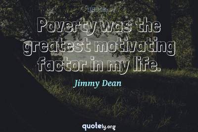 Photo Quote of Poverty was the greatest motivating factor in my life.