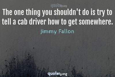 Photo Quote of The one thing you shouldn't do is try to tell a cab driver how to get somewhere.