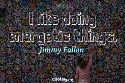 Photo Quote of I like doing energetic things.