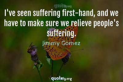 Photo Quote of I've seen suffering first-hand, and we have to make sure we relieve people's suffering.
