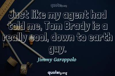 Photo Quote of Just like my agent had told me, Tom Brady is a really cool, down to earth guy.