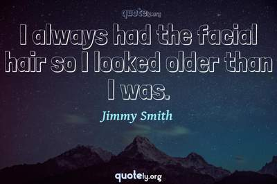 Photo Quote of I always had the facial hair so I looked older than I was.