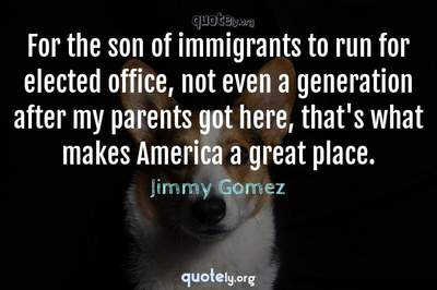 Photo Quote of For the son of immigrants to run for elected office, not even a generation after my parents got here, that's what makes America a great place.