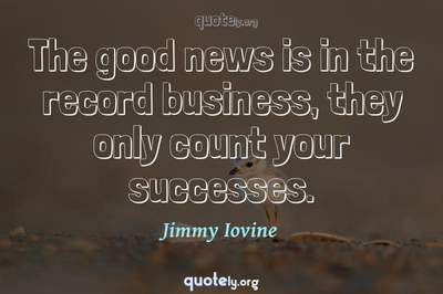Photo Quote of The good news is in the record business, they only count your successes.