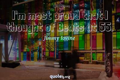 Photo Quote of I'm most proud that I thought of Beats at 55.
