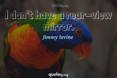 Photo Quote of I don't have a rear-view mirror.