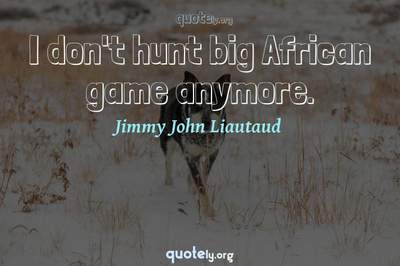 Photo Quote of I don't hunt big African game anymore.