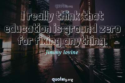 Photo Quote of I really think that education is ground zero for fixing anything.