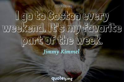 Photo Quote of I go to Costco every weekend. It's my favorite part of the week.
