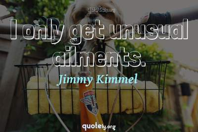 Photo Quote of I only get unusual ailments.