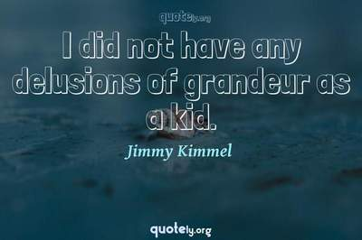 Photo Quote of I did not have any delusions of grandeur as a kid.